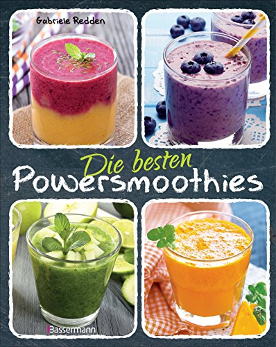 Die besten Powersmoothies: Neue Rezepte zu Fruchtsmoothies, Gemüsesmoothies, Grünen Smoothies